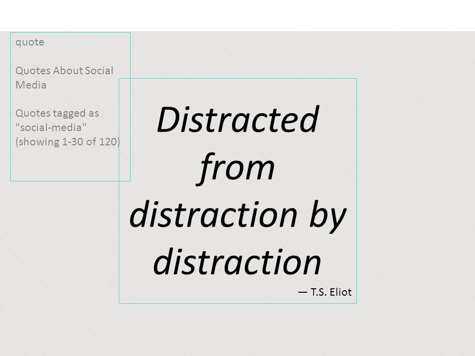 Distracted from distraction by distraction ― T.S. Eliot quote Quotes About Social Media Quotes tagged as
