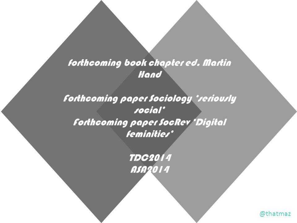 forthcoming book chapter ed. Martin Hand Forthcoming paper Sociology 'seriously social' Forthcoming paper SocRev 'Digital feminities' TDC2014 ASA2014