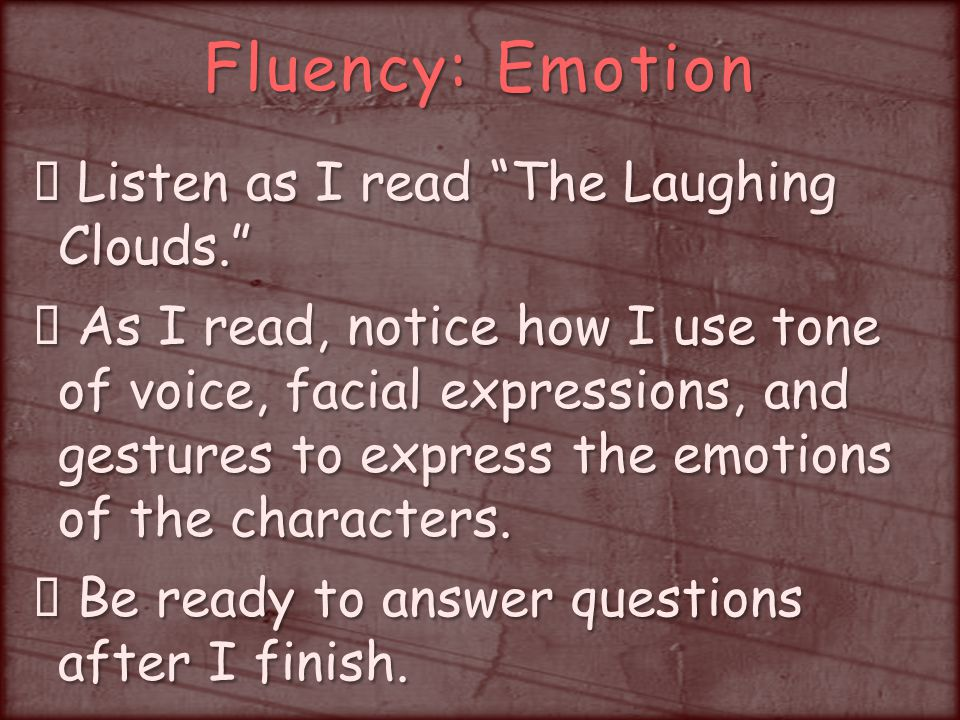Fluency: Emotion Listen as I read The Laughing Clouds. Listen as I read The Laughing Clouds. As I read, notice how I use tone of voice, facial expressions, and gestures to express the emotions of the characters.