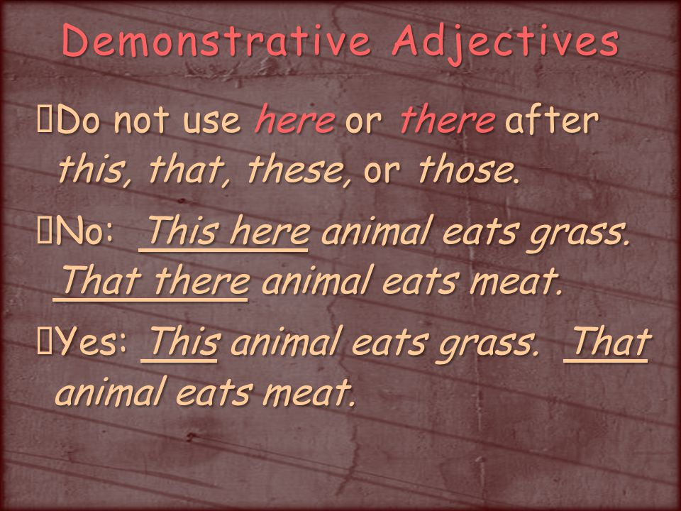 Demonstrative Adjectives Do not use here or there after this, that, these, or those.