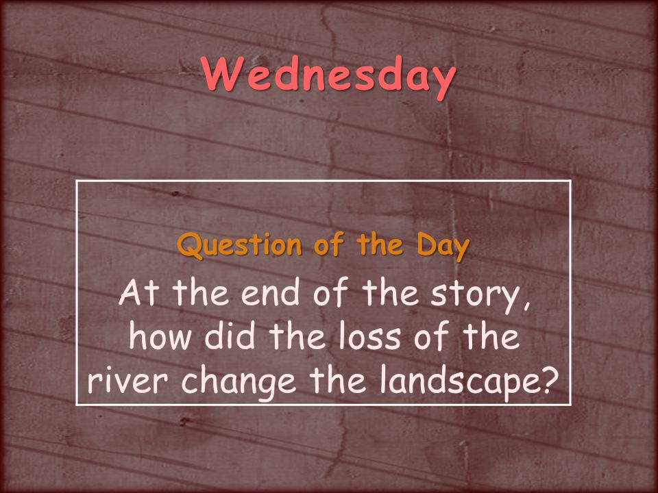Wednesday Question of the Day At the end of the story, how did the loss of the river change the landscape