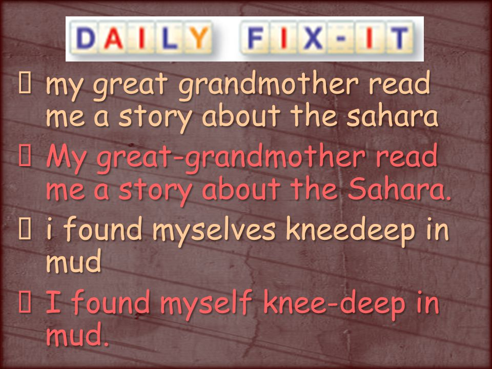 my great grandmother read me a story about the sahara My great-grandmother read me a story about the Sahara.