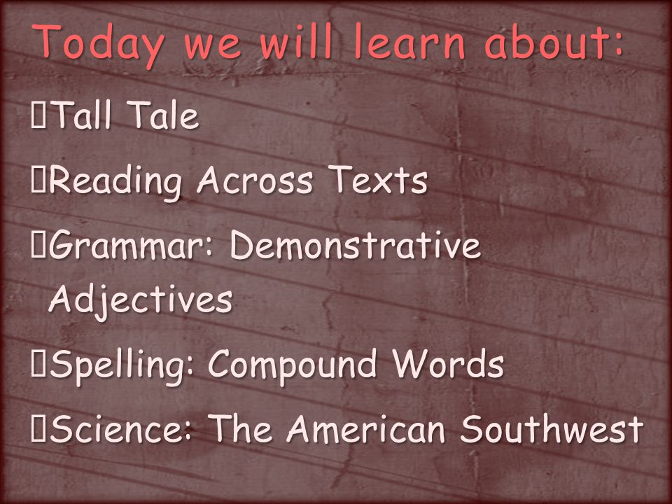 Today we will learn about: Tall Tale Reading Across Texts Grammar: Demonstrative Adjectives Spelling: Compound Words Science: The American Southwest