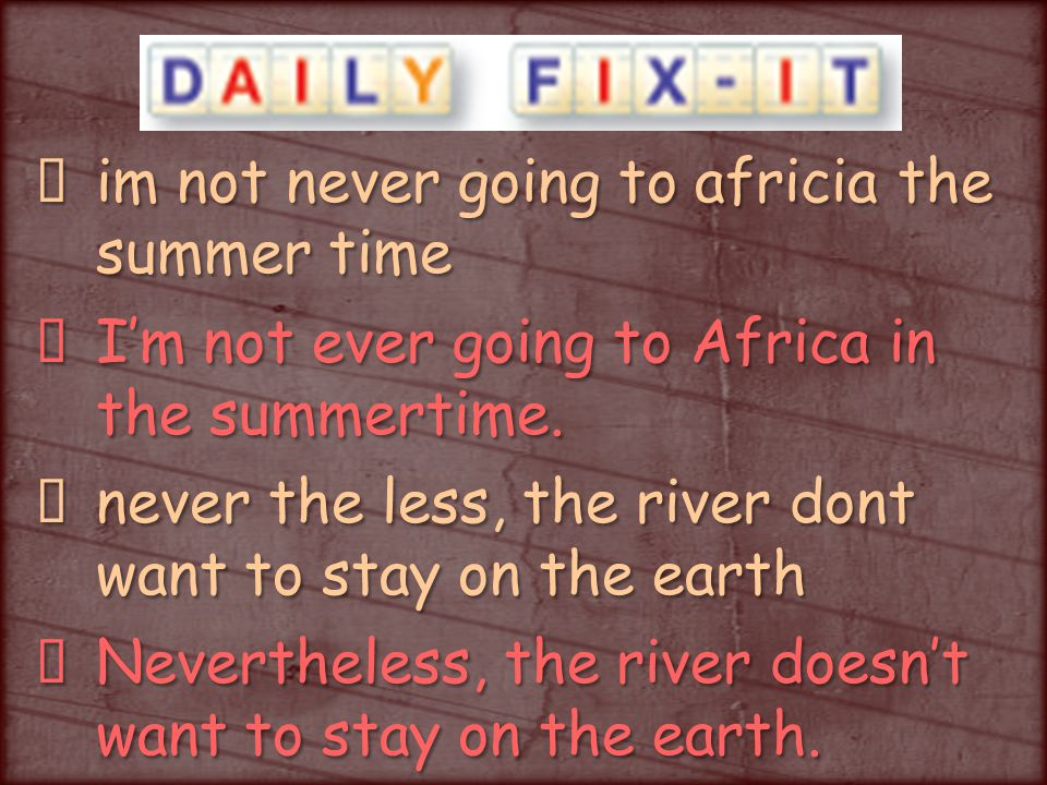 im not never going to africia the summer time I'm not ever going to Africa in the summertime.