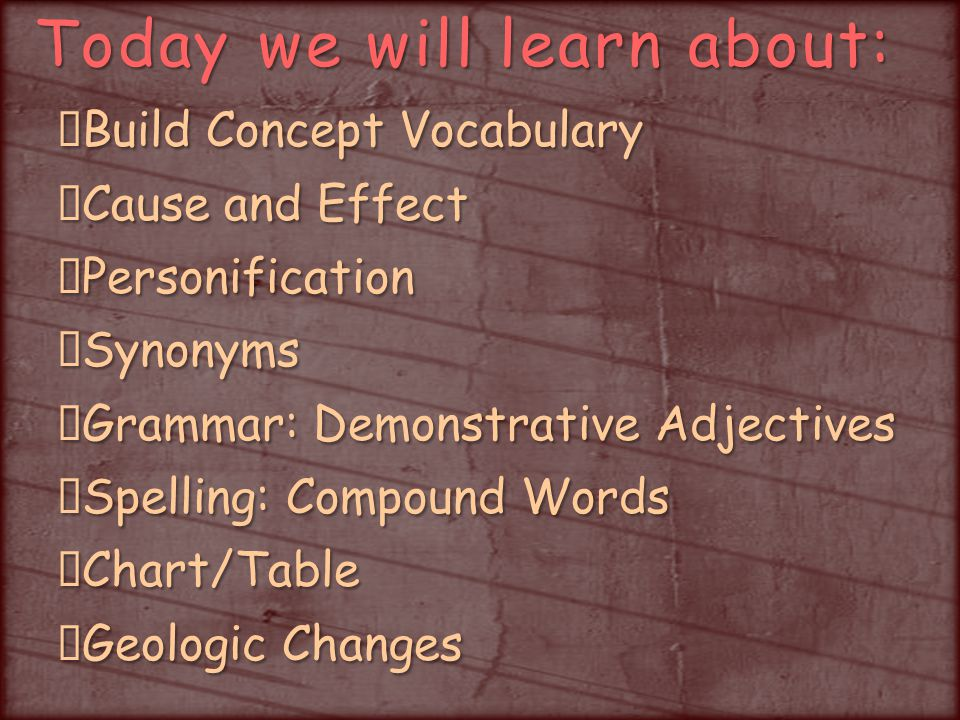 Today we will learn about: Build Concept Vocabulary Cause and Effect PersonificationSynonyms Grammar: Demonstrative Adjectives Spelling: Compound Words Chart/Table Geologic Changes