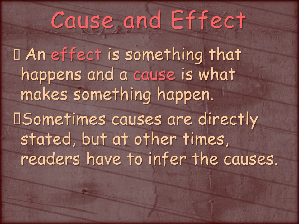 Cause and Effect An effect is something that happens and a cause is what makes something happen.