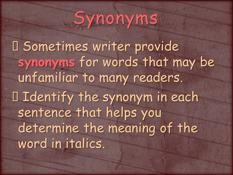 Synonyms Sometimes writer provide synonyms for words that may be unfamiliar to many readers.