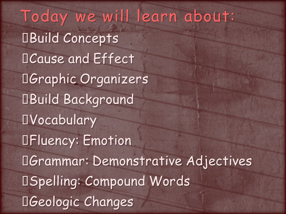 Today we will learn about: Build Concepts Cause and Effect Graphic Organizers Build Background Vocabulary Fluency: Emotion Grammar: Demonstrative Adjectives Spelling: Compound Words Geologic Changes