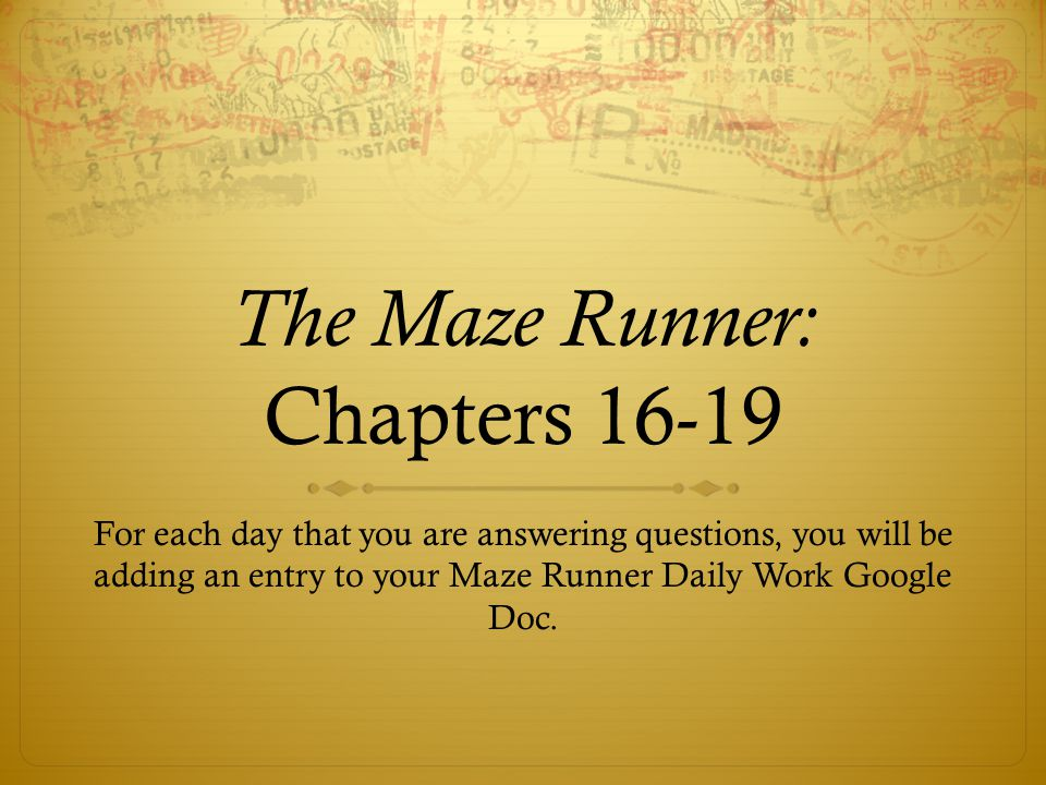 The Maze Runner: Chapters 16-19 For each day that you are answering questions, you will be adding an entry to your Maze Runner Daily Work Google Doc.