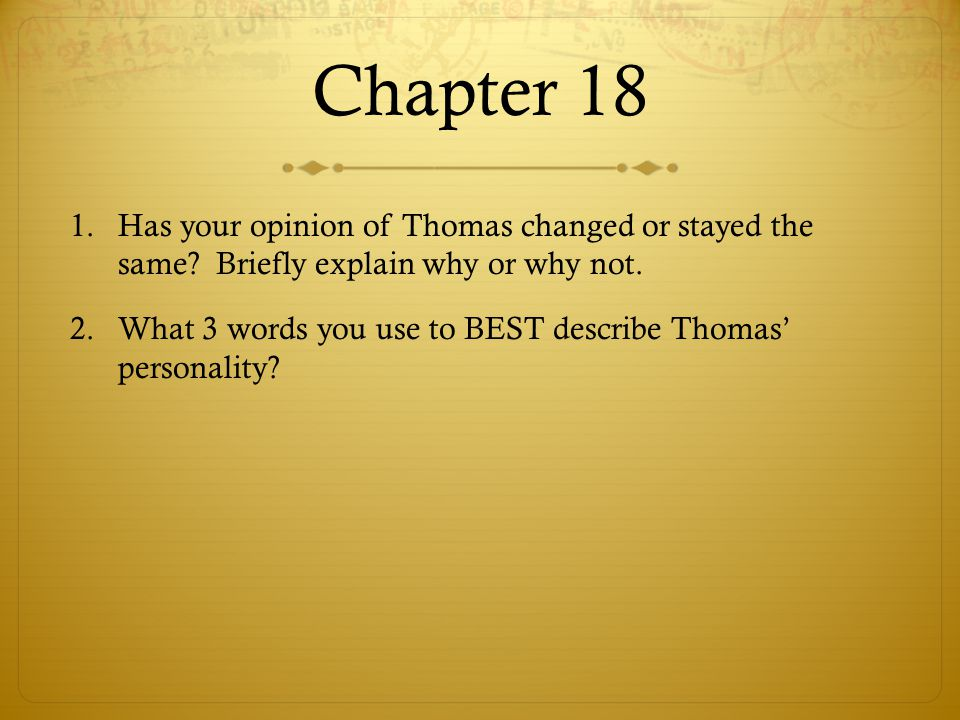 Chapter 18 1.Has your opinion of Thomas changed or stayed the same? Briefly explain why or why not. 2.What 3 words you use to BEST describe Thomas' pe