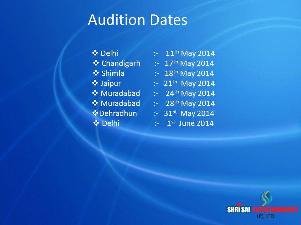 Audition Dates  Delhi :- 11 th May 2014  Chandigarh :- 17 th May 2014  Shimla :- 18 th May 2014  Jaipur :- 21 th May 2014  Muradabad :- 24 th May