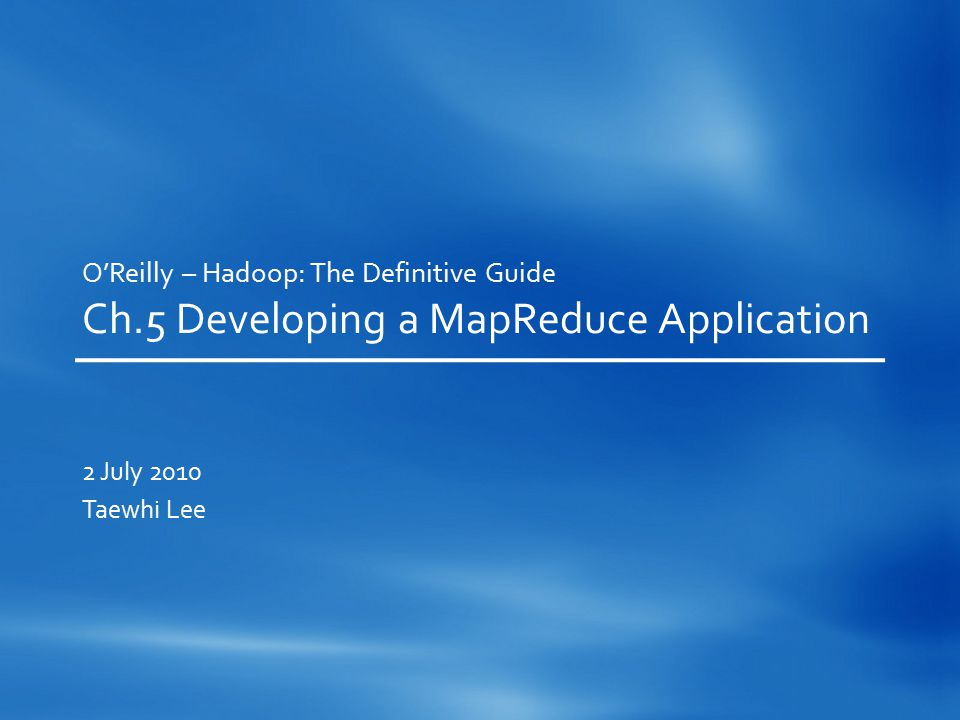 O'Reilly – Hadoop: The Definitive Guide Ch.5 Developing a MapReduce Application 2 July 2010 Taewhi Lee