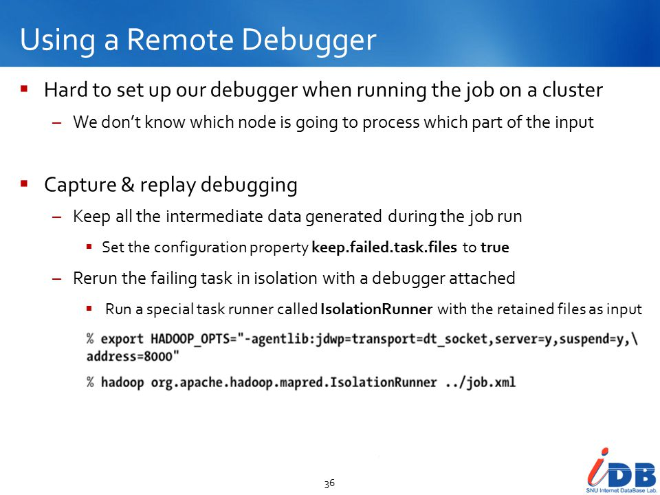 Using a Remote Debugger 36  Hard to set up our debugger when running the job on a cluster –We don't know which node is going to process which part of the input  Capture & replay debugging –Keep all the intermediate data generated during the job run  Set the configuration property keep.failed.task.files to true –Rerun the failing task in isolation with a debugger attached  Run a special task runner called IsolationRunner with the retained files as input