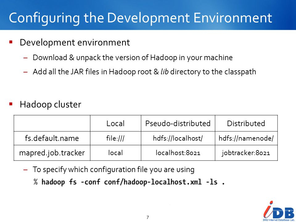 Configuring the Development Environment 7  Development environment –Download & unpack the version of Hadoop in your machine –Add all the JAR files in Hadoop root & lib directory to the classpath  Hadoop cluster –To specify which configuration file you are using LocalPseudo-distributedDistributed fs.default.name file:///hdfs://localhost/hdfs://namenode/ mapred.job.tracker locallocalhost:8021jobtracker:8021