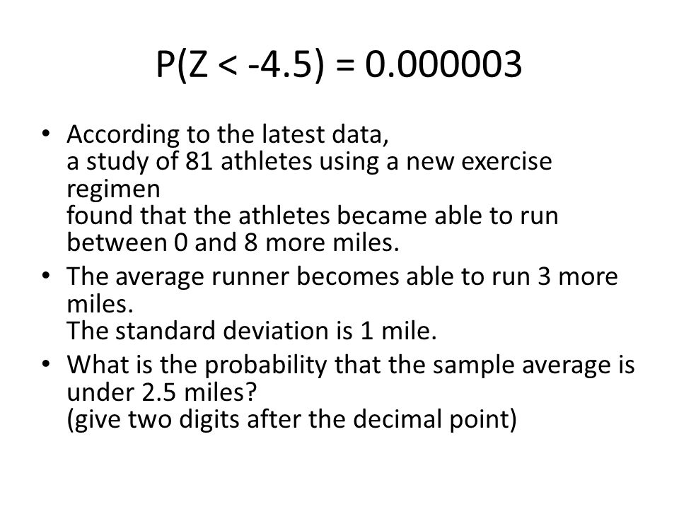 P(Z < -4.5) = 0.000003 According to the latest data, a study of 81 athletes using a new exercise regimen found that the athletes became able to run between 0 and 8 more miles.