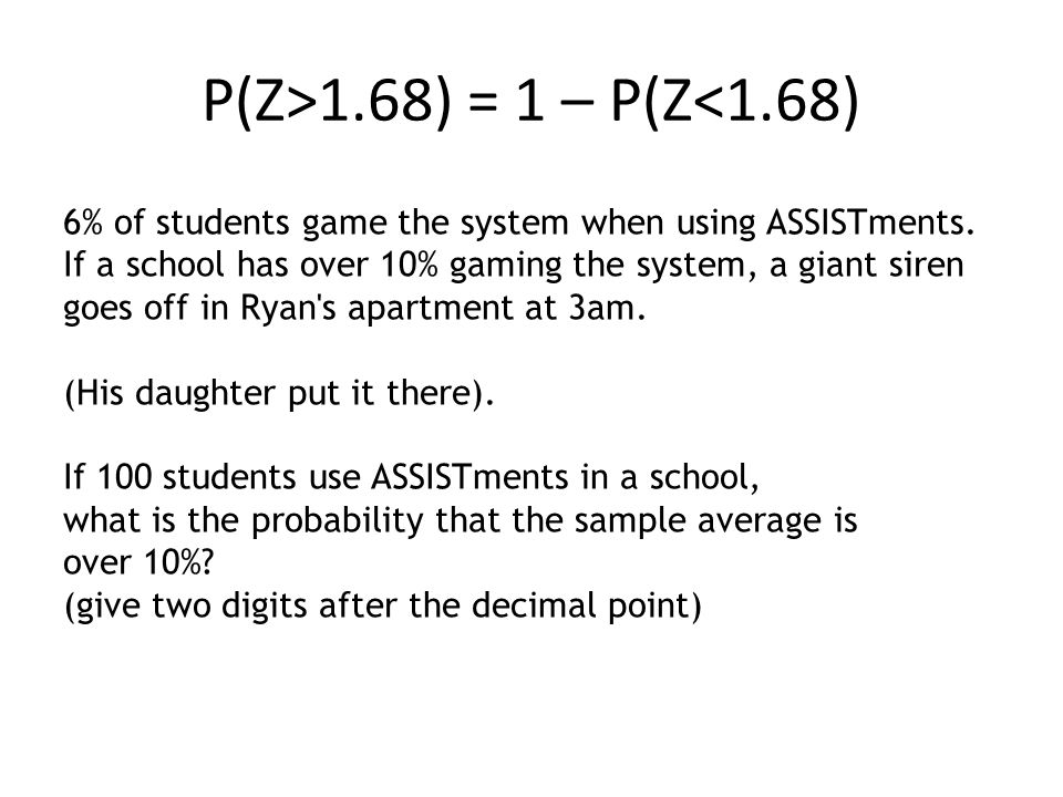 P(Z>1.68) = 1 – P(Z<1.68) 6% of students game the system when using ASSISTments. If a school has over 10% gaming the system, a giant siren goes off in
