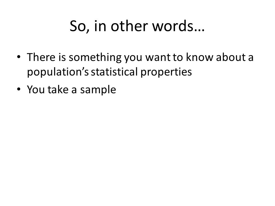 So, in other words… There is something you want to know about a population's statistical properties You take a sample