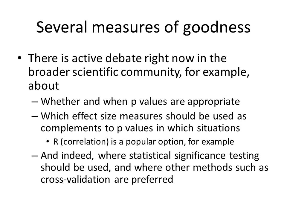 Several measures of goodness There is active debate right now in the broader scientific community, for example, about – Whether and when p values are appropriate – Which effect size measures should be used as complements to p values in which situations R (correlation) is a popular option, for example – And indeed, where statistical significance testing should be used, and where other methods such as cross-validation are preferred