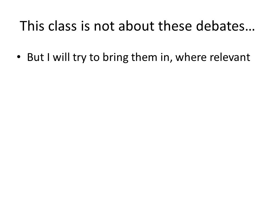 This class is not about these debates… But I will try to bring them in, where relevant