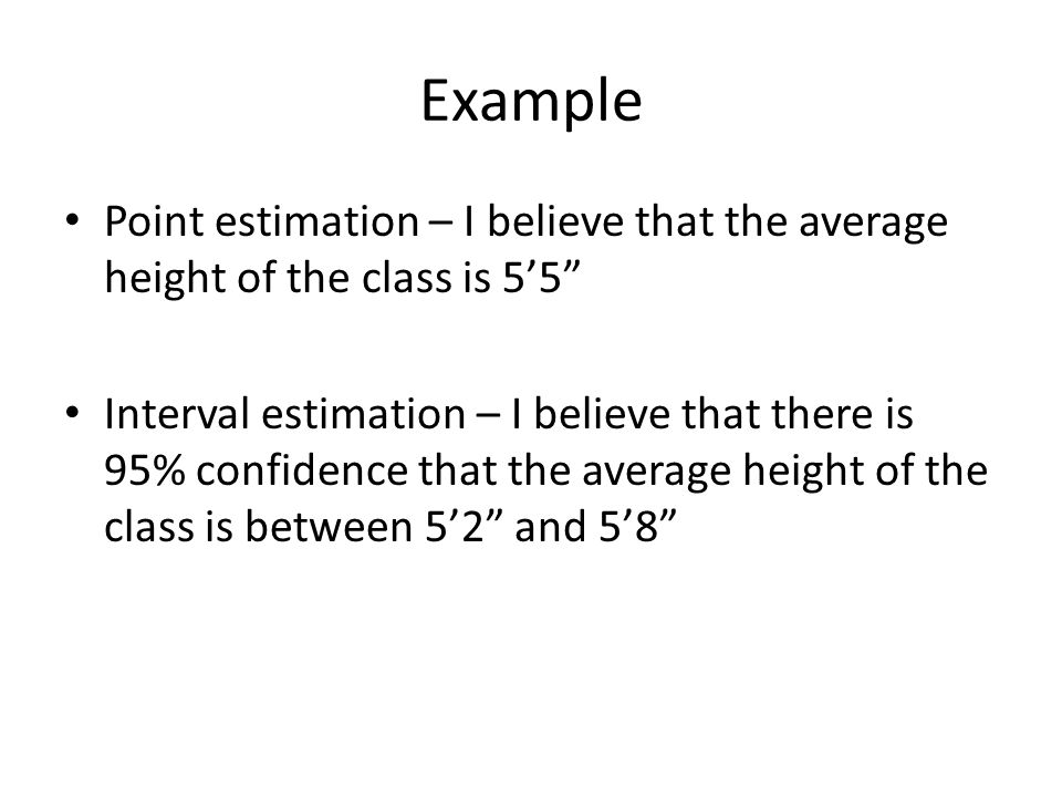 Example Point estimation – I believe that the average height of the class is 5'5 Interval estimation – I believe that there is 95% confidence that the average height of the class is between 5'2 and 5'8
