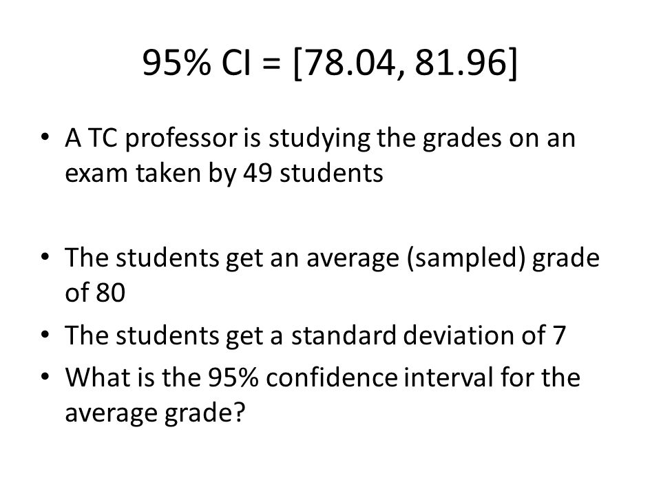 95% CI = [78.04, 81.96] A TC professor is studying the grades on an exam taken by 49 students The students get an average (sampled) grade of 80 The students get a standard deviation of 7 What is the 95% confidence interval for the average grade
