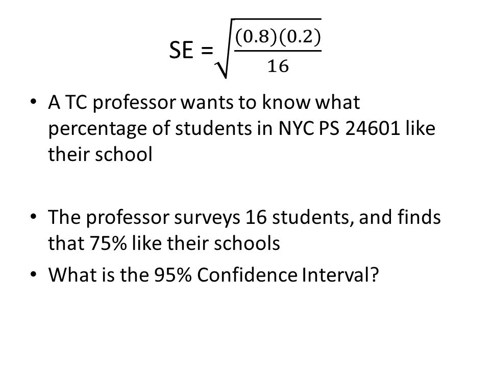 A TC professor wants to know what percentage of students in NYC PS 24601 like their school The professor surveys 16 students, and finds that 75% like their schools What is the 95% Confidence Interval