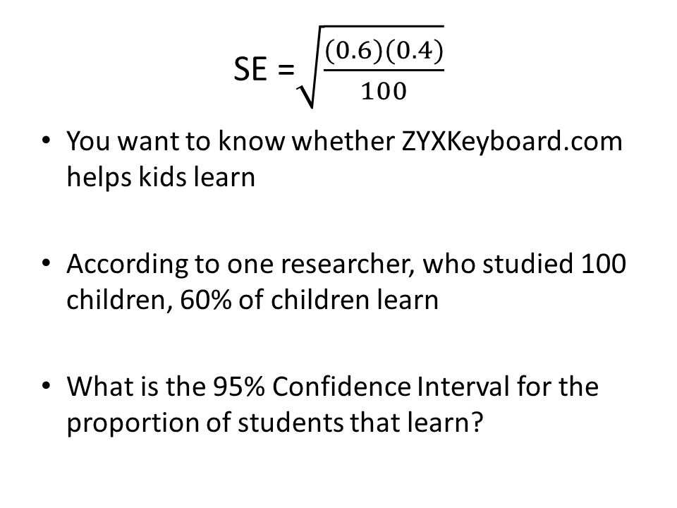 You want to know whether ZYXKeyboard.com helps kids learn According to one researcher, who studied 100 children, 60% of children learn What is the 95% Confidence Interval for the proportion of students that learn