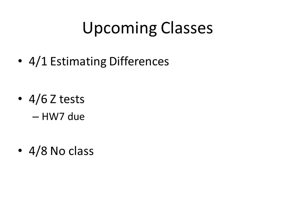 Upcoming Classes 4/1 Estimating Differences 4/6 Z tests – HW7 due 4/8 No class