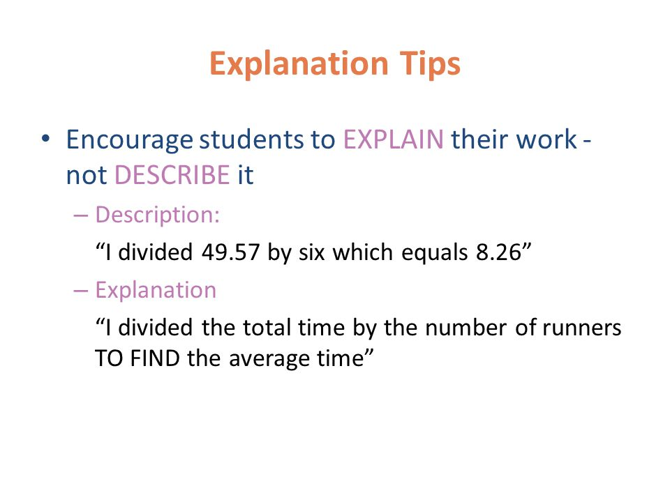 Explanation Tips Make sure ALL steps are explained in words Encourage your students NOT to use the words to find the answer – The words the answer do not explain what the answer represents