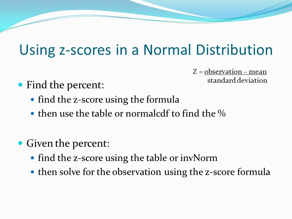 Using z-scores in a Normal Distribution Find the percent: find the z-score using the formula then use the table or normalcdf to find the % Given the percent: find the z-score using the table or invNorm then solve for the observation using the z-score formula Z = observation – mean standard deviation