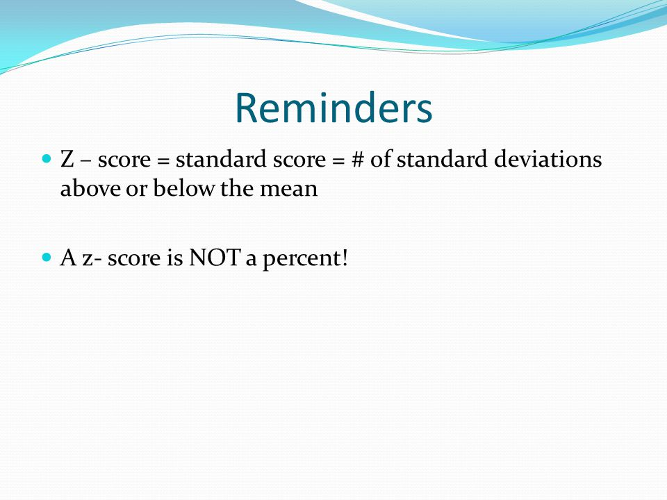Reminders Z – score = standard score = # of standard deviations above or below the mean A z- score is NOT a percent!
