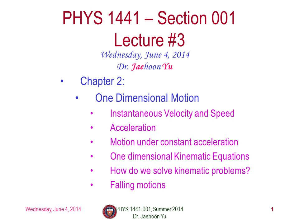 Wednesday, June 4, 2014PHYS 1441-001, Summer 2014 Dr. Jaehoon Yu 1 PHYS 1441 – Section 001 Lecture #3 Wednesday, June 4, 2014 Dr. Jaehoon Yu Chapter 2