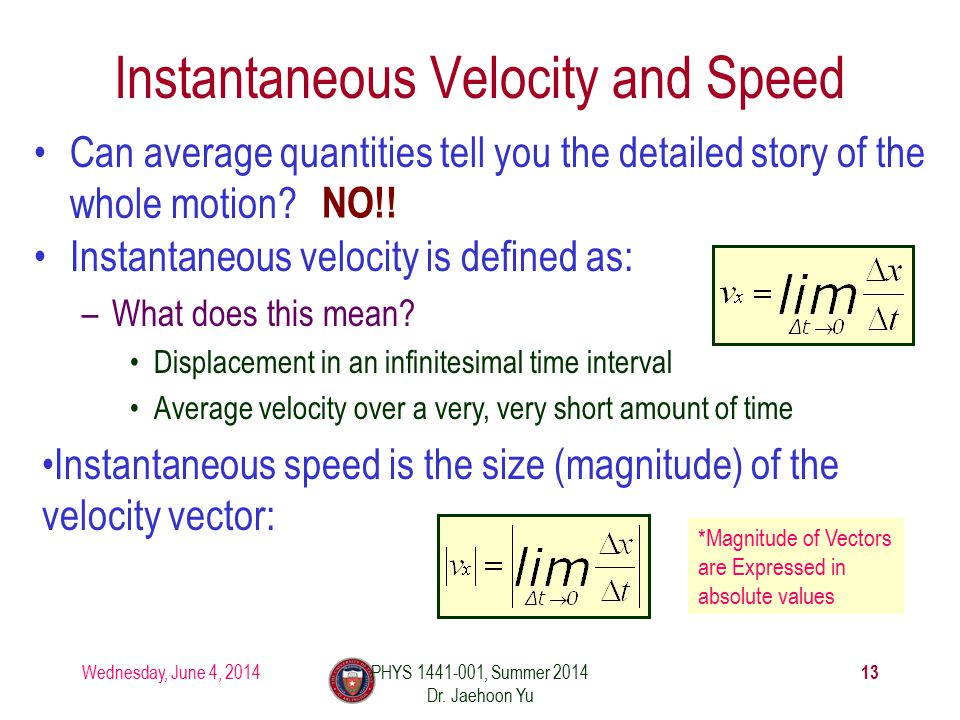 Wednesday, June 4, 2014PHYS 1441-001, Summer 2014 Dr. Jaehoon Yu 13 Instantaneous Velocity and Speed Can average quantities tell you the detailed stor