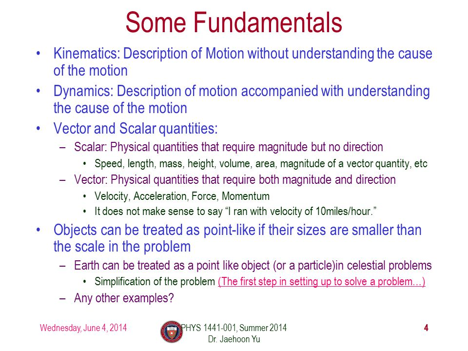 Wednesday, June 4, 2014 44 Some Fundamentals Kinematics: Description of Motion without understanding the cause of the motion Dynamics: Description of