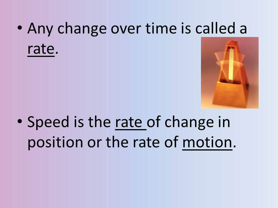Any change over time is called a rate. Speed is the rate of change in position or the rate of motion.