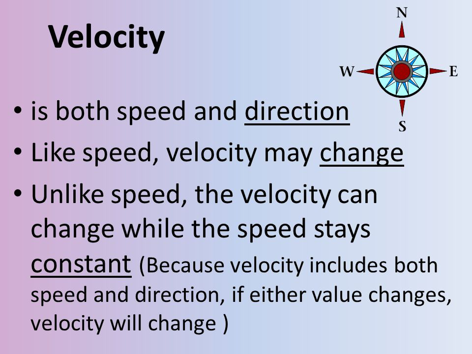 Velocity is both speed and direction Like speed, velocity may change Unlike speed, the velocity can change while the speed stays constant (Because vel