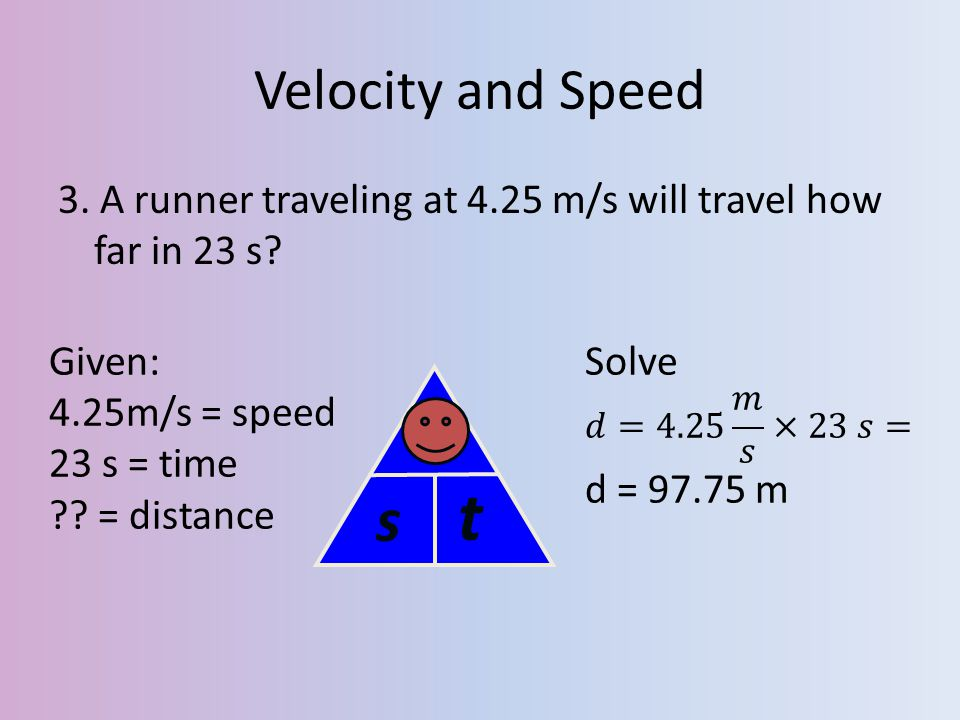 Velocity and Speed 3. A runner traveling at 4.25 m/s will travel how far in 23 s? Given: 4.25m/s = speed 23 s = time ?? = distance s d t