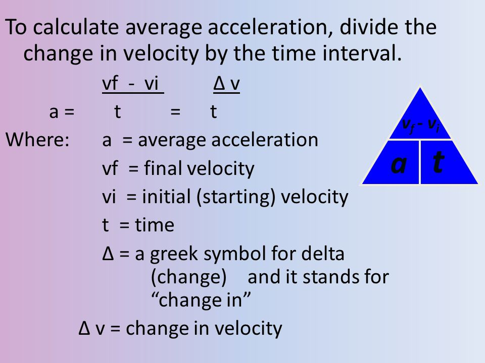 To calculate average acceleration, divide the change in velocity by the time interval. vf - vi ∆ v a = t = t Where: a = average acceleration vf = fina