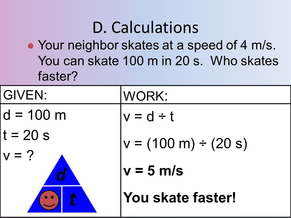 D. Calculations Your neighbor skates at a speed of 4 m/s. You can skate 100 m in 20 s. Who skates faster? GIVEN: d = 100 m t = 20 s v = ? WORK : v = d