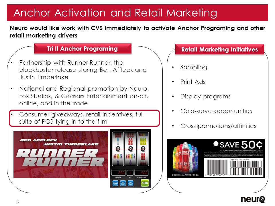 6 Anchor Activation and Retail Marketing Neuro would like work with CVS immediately to activate Anchor Programing and other retail marketing drivers Sampling Print Ads Display programs Cold-serve opportunities Cross promotions/affinities Partnership with Runner Runner, the blockbuster release staring Ben Affleck and Justin Timberlake National and Regional promotion by Neuro, Fox Studios, & Ceasars Entertainment on-air, online, and in the trade Consumer giveaways, retail incentives, full suite of POS tying in to the film Retail Marketing Initiatives Tri II Anchor Programing