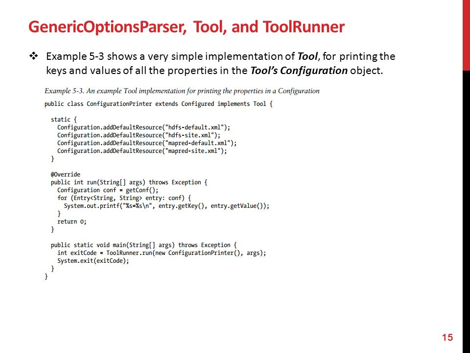GenericOptionsParser, Tool, and ToolRunner  Example 5-3 shows a very simple implementation of Tool, for printing the keys and values of all the properties in the Tool's Configuration object.