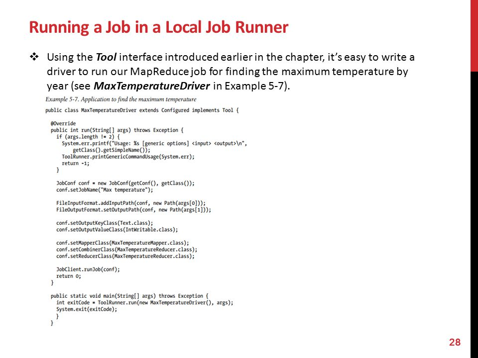 Running a Job in a Local Job Runner  Using the Tool interface introduced earlier in the chapter, it's easy to write a driver to run our MapReduce job for finding the maximum temperature by year (see MaxTemperatureDriver in Example 5-7).