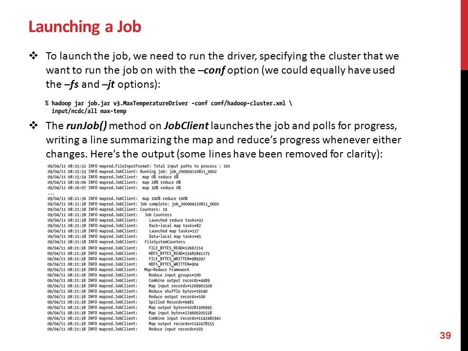 Launching a Job  To launch the job, we need to run the driver, specifying the cluster that we want to run the job on with the –conf option (we could equally have used the –fs and –jt options):  The runJob() method on JobClient launches the job and polls for progress, writing a line summarizing the map and reduce's progress whenever either changes.