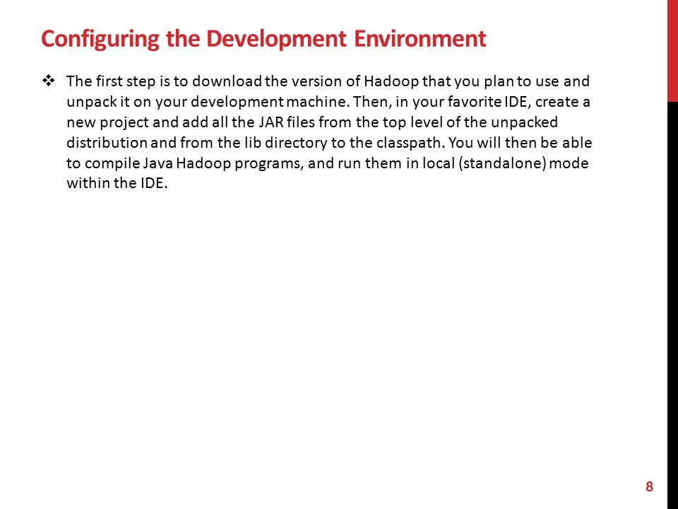 Configuring the Development Environment  The first step is to download the version of Hadoop that you plan to use and unpack it on your development machine.