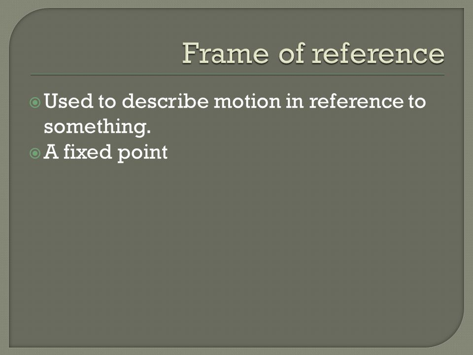  Used to describe motion in reference to something.  A fixed point