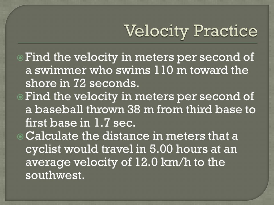 Find the velocity in meters per second of a swimmer who swims 110 m toward the shore in 72 seconds.  Find the velocity in meters per second of a ba