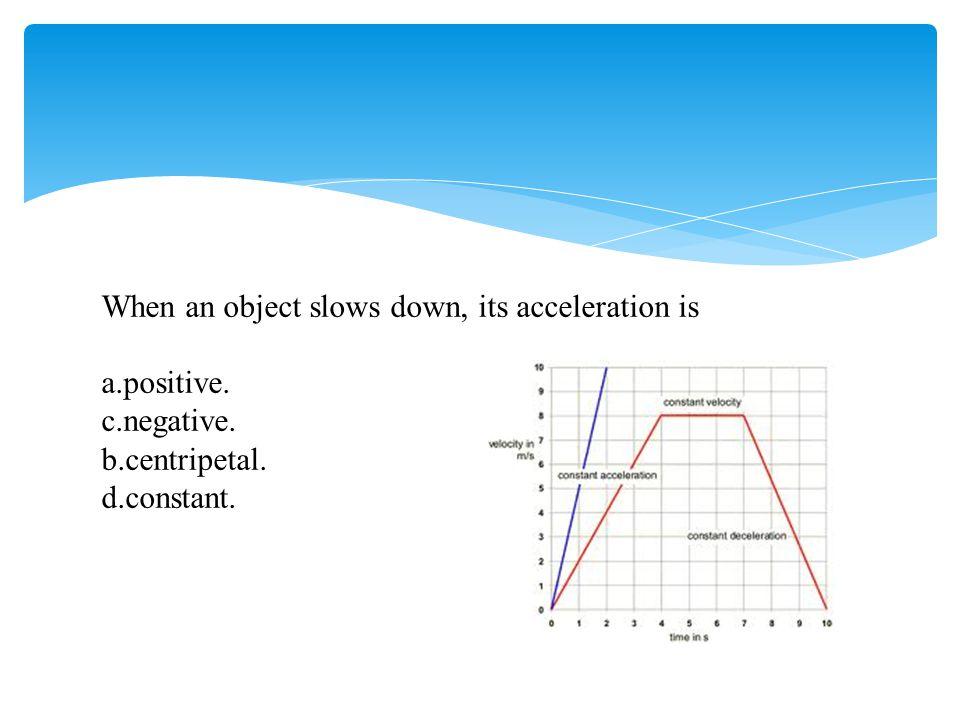 When an object slows down, its acceleration is a.positive. c.negative. b.centripetal. d.constant.
