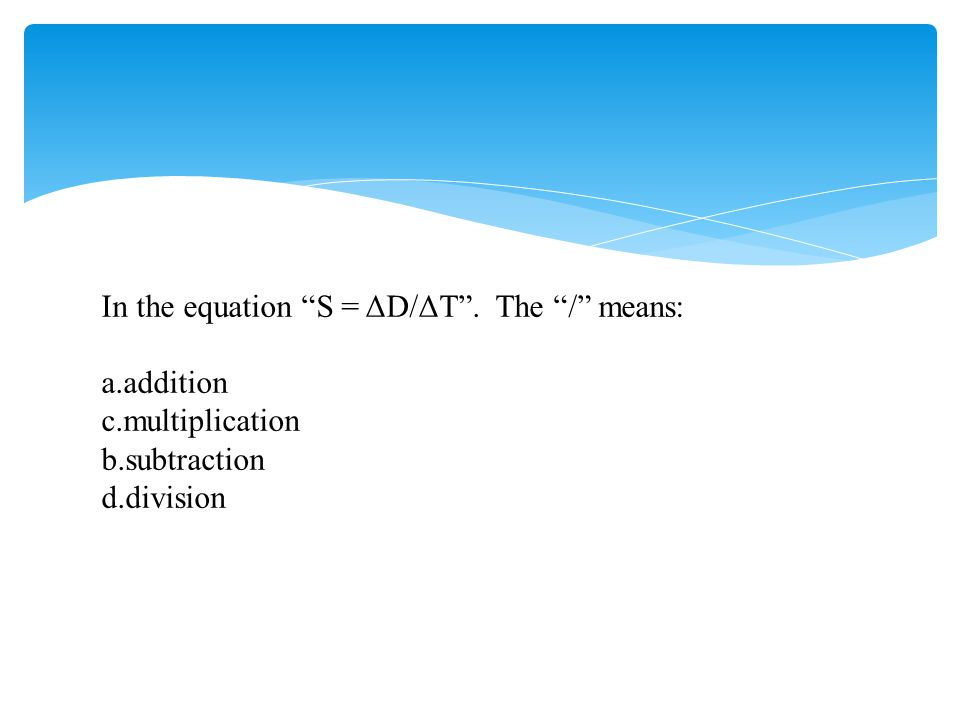 """In the equation """"S = ΔD/ΔT"""". The """"/"""" means: a.addition c.multiplication b.subtraction d.division"""