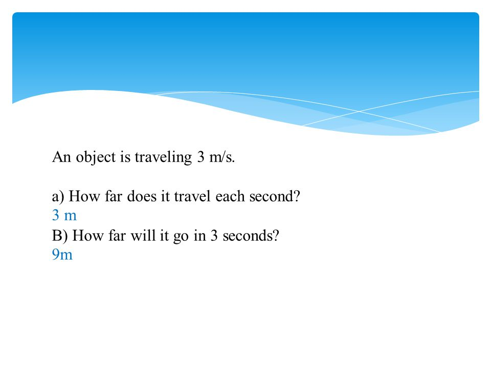 An object is traveling 3 m/s. a) How far does it travel each second? 3 m B) How far will it go in 3 seconds? 9m