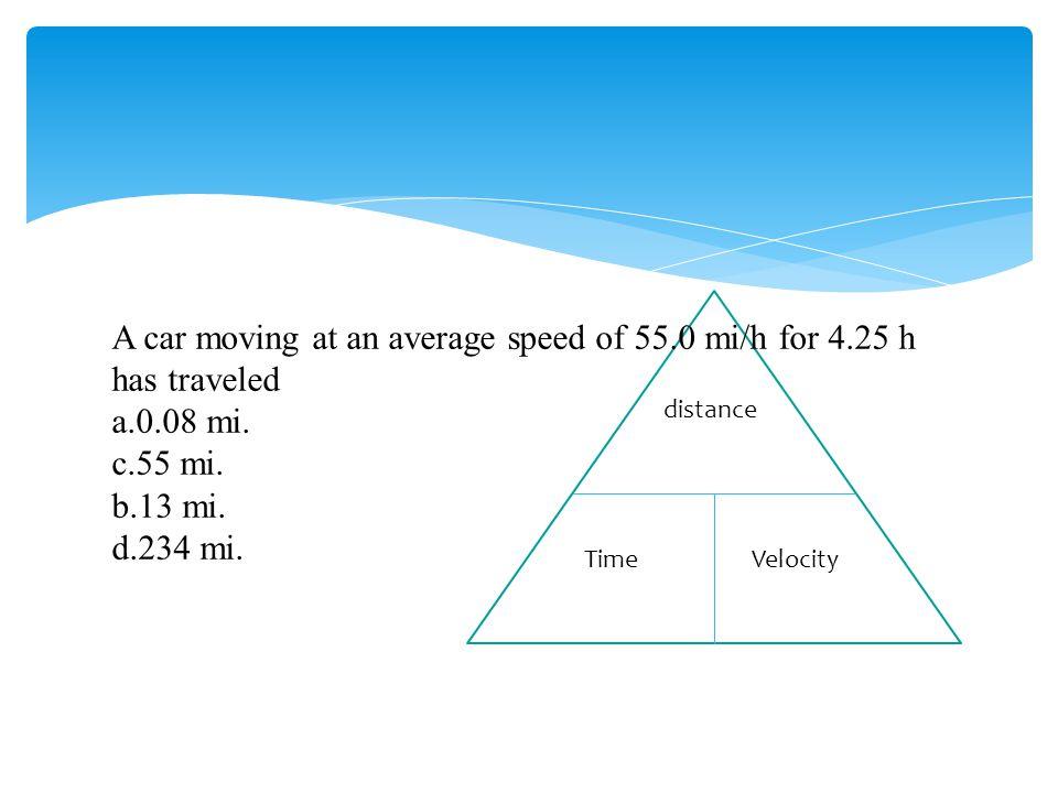 A car moving at an average speed of 55.0 mi/h for 4.25 h has traveled a.0.08 mi. c.55 mi. b.13 mi. d.234 mi. distance TimeVelocity